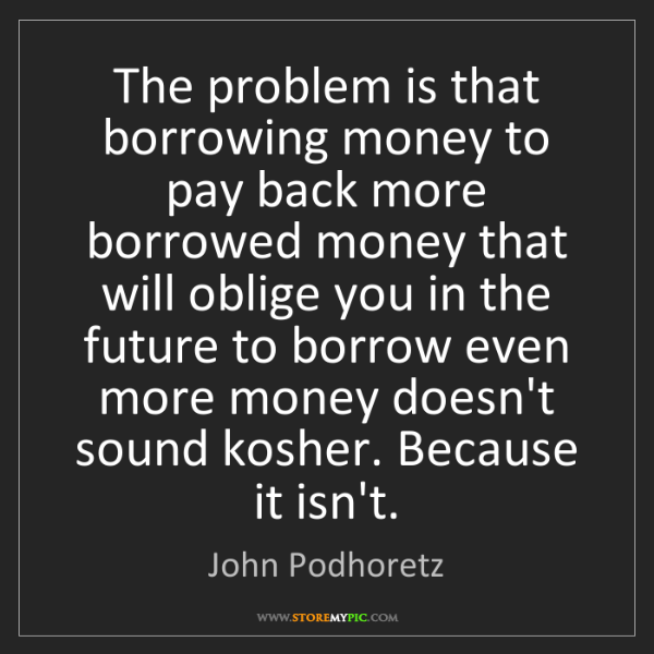 John Podhoretz: The problem is that borrowing money to pay back more...