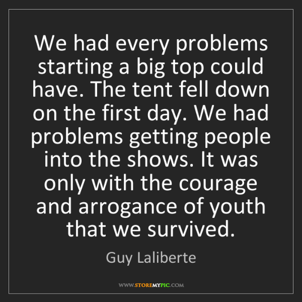 Guy Laliberte: We had every problems starting a big top could have....