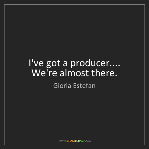 Gloria Estefan: I've got a producer.... We're almost there.