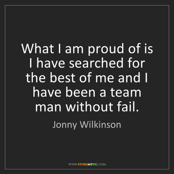 Jonny Wilkinson: What I am proud of is I have searched for the best of...