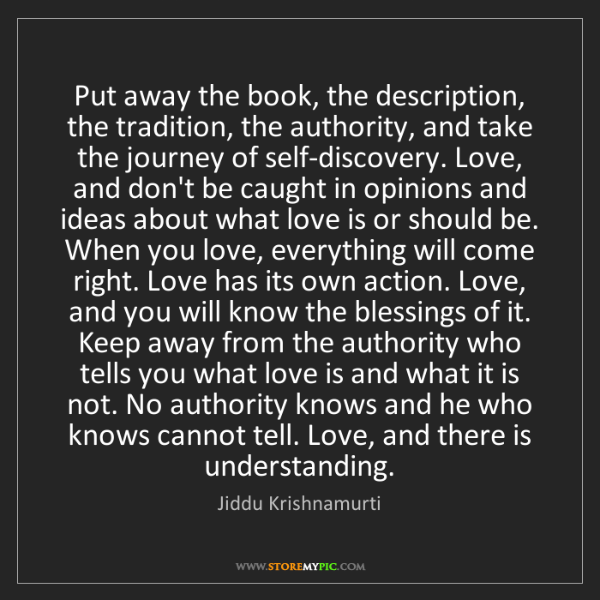 Jiddu Krishnamurti: Put away the book, the description, the tradition, the...