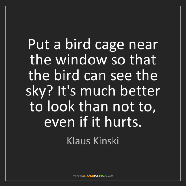 Klaus Kinski: Put a bird cage near the window so that the bird can...