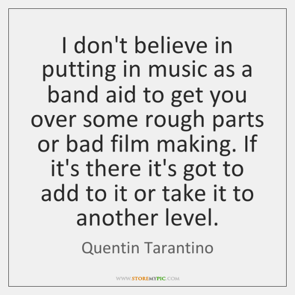 I don't believe in putting in music as a band aid to ...
