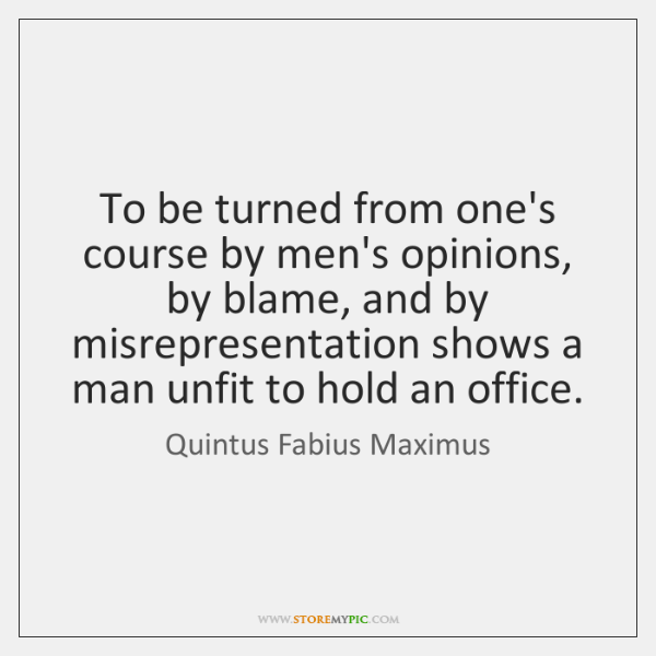 To be turned from one's course by men's opinions, by blame, and ...
