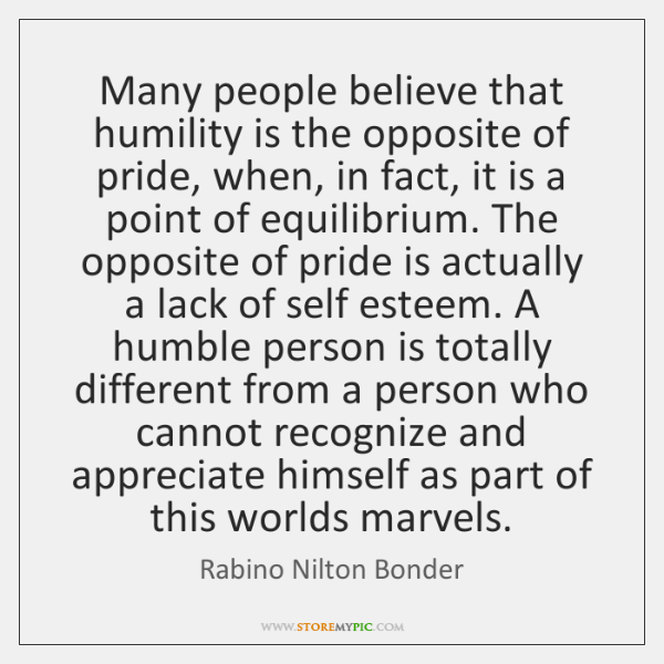 Many people believe that humility is the opposite of pride, when, in ...