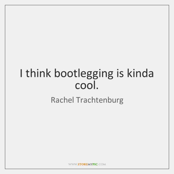 I think bootlegging is kinda cool.