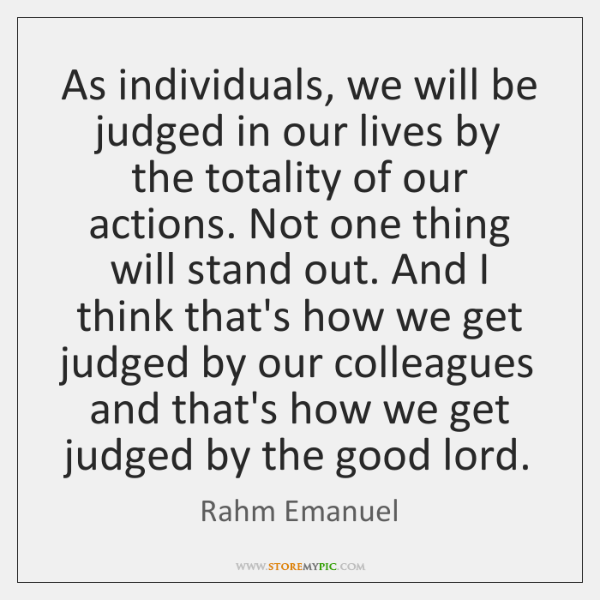 As individuals, we will be judged in our lives by the totality ...