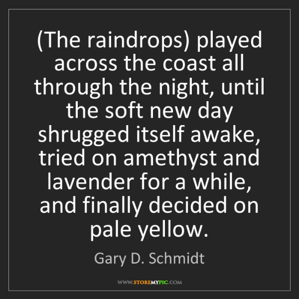 Gary D. Schmidt: (The raindrops) played across the coast all through the...