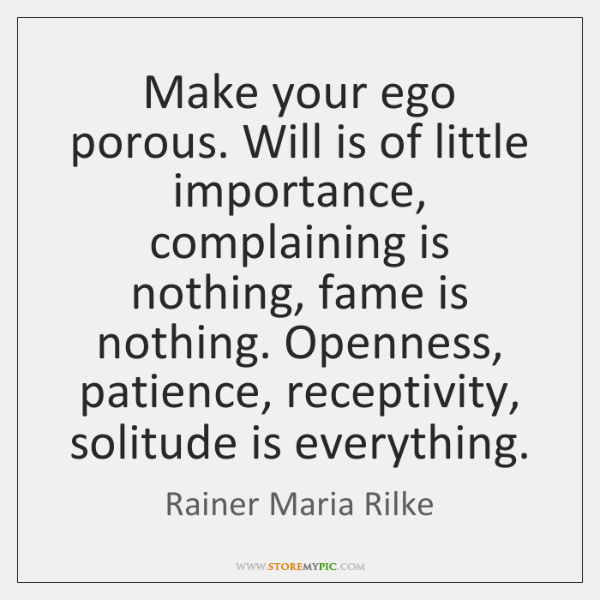 Make your ego porous. Will is of little importance, complaining is nothing, ...