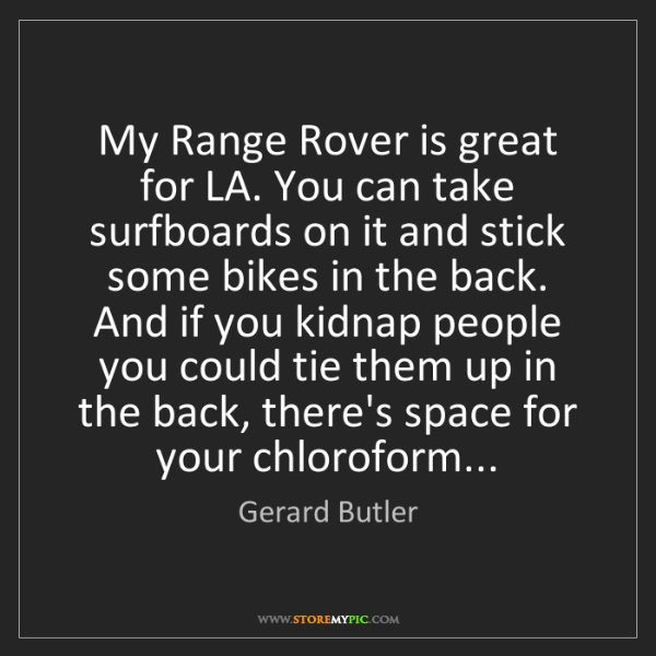 Gerard Butler: My Range Rover is great for LA. You can take surfboards...