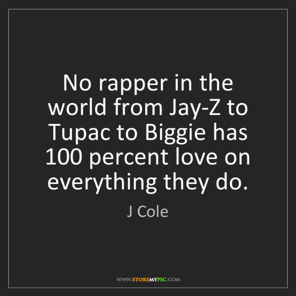 J Cole: No rapper in the world from Jay-Z to Tupac to Biggie...
