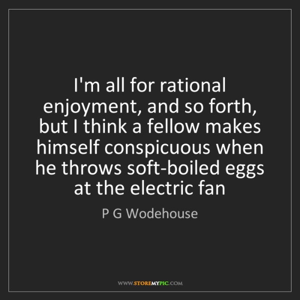 P G Wodehouse: I'm all for rational enjoyment, and so forth, but I think...