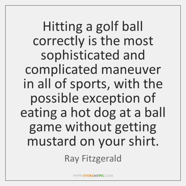 Hitting a golf ball correctly is the most sophisticated and complicated maneuver ...