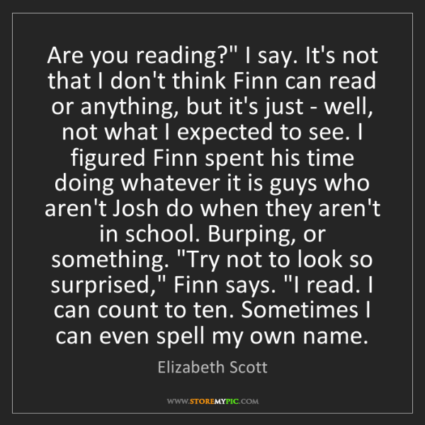 """Elizabeth Scott: Are you reading?"""" I say. It's not that I don't think..."""