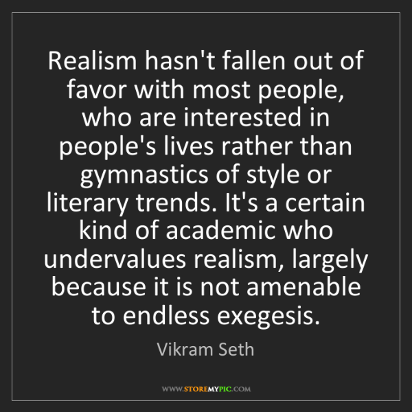 Vikram Seth: Realism hasn't fallen out of favor with most people,...