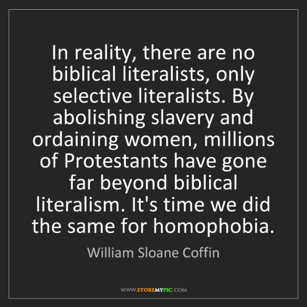 William Sloane Coffin: In reality, there are no biblical literalists, only selective...