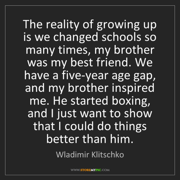 Wladimir Klitschko: The reality of growing up is we changed schools so many...