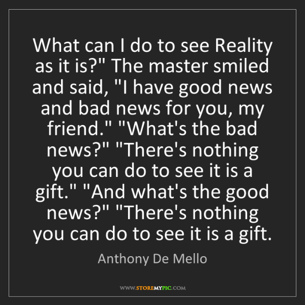 "Anthony De Mello: What can I do to see Reality as it is?"" The master smiled..."