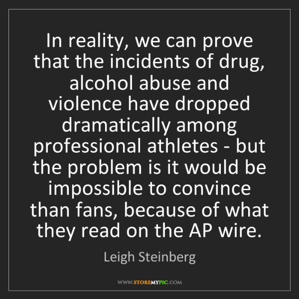 Leigh Steinberg: In reality, we can prove that the incidents of drug,...