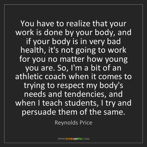 Reynolds Price: You have to realize that your work is done by your body,...