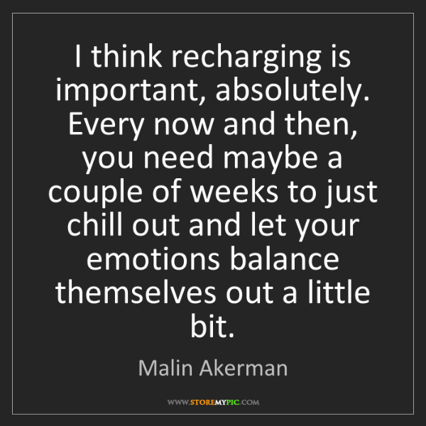 Malin Akerman: I think recharging is important, absolutely. Every now...