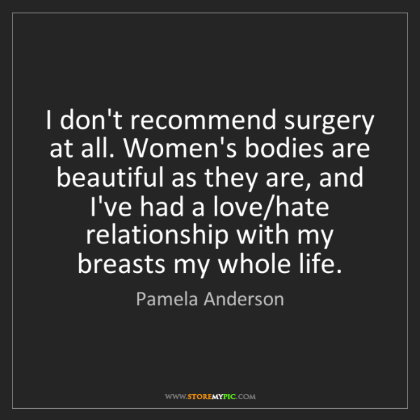 Pamela Anderson: I don't recommend surgery at all. Women's bodies are...