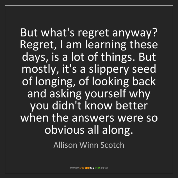 Allison Winn Scotch: But what's regret anyway? Regret, I am learning these...