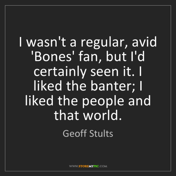Geoff Stults: I wasn't a regular, avid 'Bones' fan, but I'd certainly...