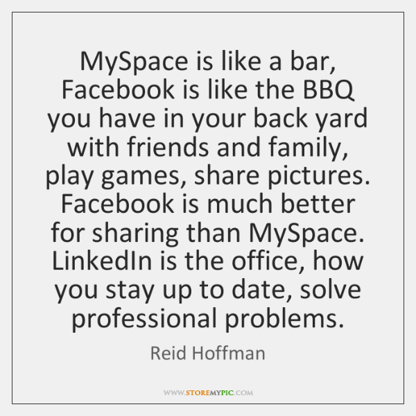 MySpace is like a bar, Facebook is like the BBQ you have ...