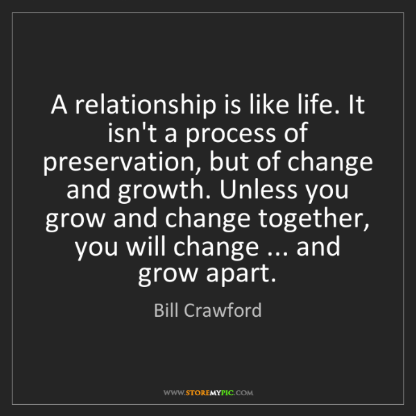 Bill Crawford: A relationship is like life. It isn't a process of preservation,...