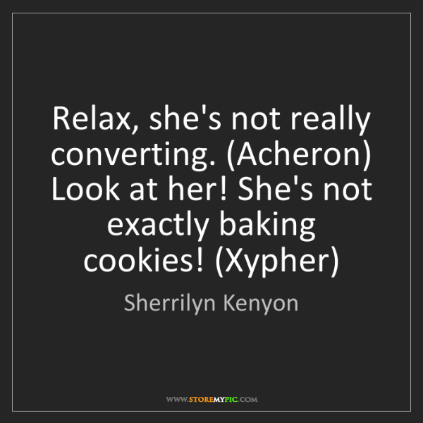 Sherrilyn Kenyon: Relax, she's not really converting. (Acheron) Look at...