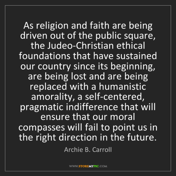Archie B. Carroll: As religion and faith are being driven out of the public...