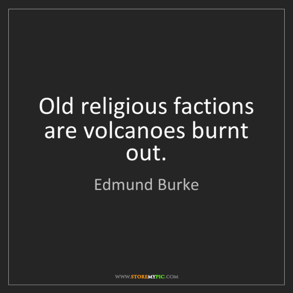 Edmund Burke: Old religious factions are volcanoes burnt out.