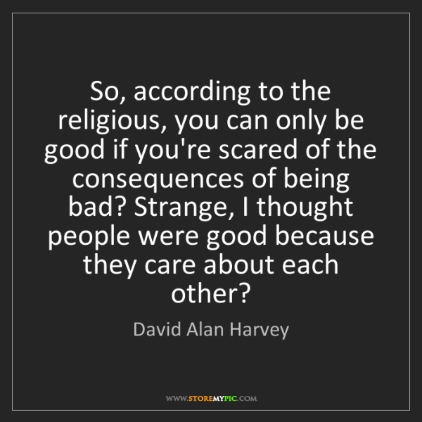 David Alan Harvey: So, according to the religious, you can only be good...