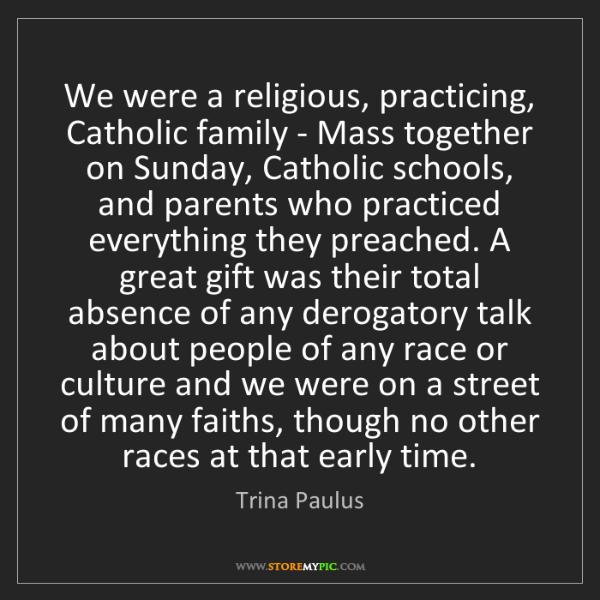 Trina Paulus: We were a religious, practicing, Catholic family - Mass...