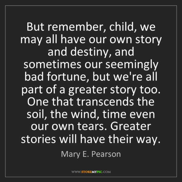 Mary E. Pearson: But remember, child, we may all have our own story and...