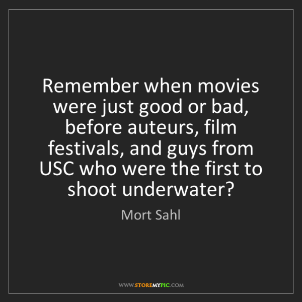 Mort Sahl: Remember when movies were just good or bad, before auteurs,...