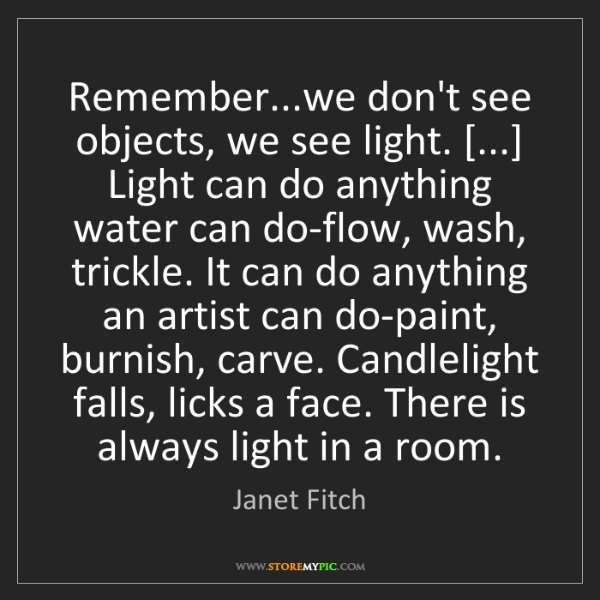 Janet Fitch: Remember...we don't see objects, we see light. [...]...