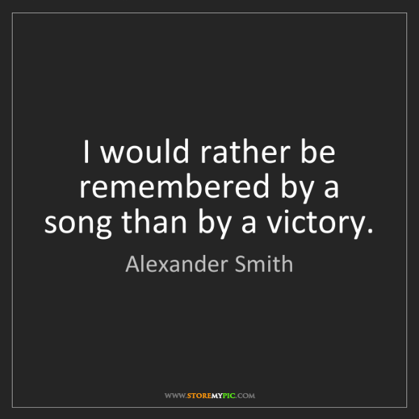 Alexander Smith: I would rather be remembered by a song than by a victory.