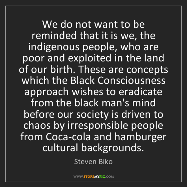 Steven Biko: We do not want to be reminded that it is we, the indigenous...