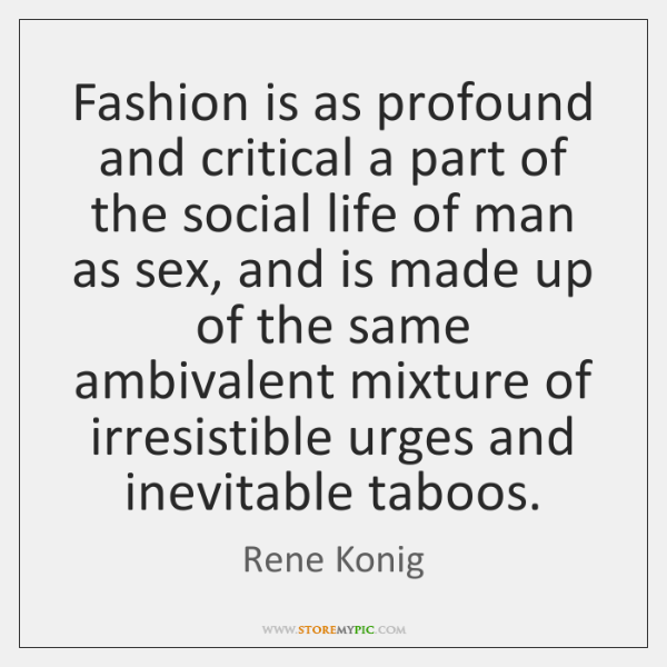 Fashion is as profound and critical a part of the social life ...