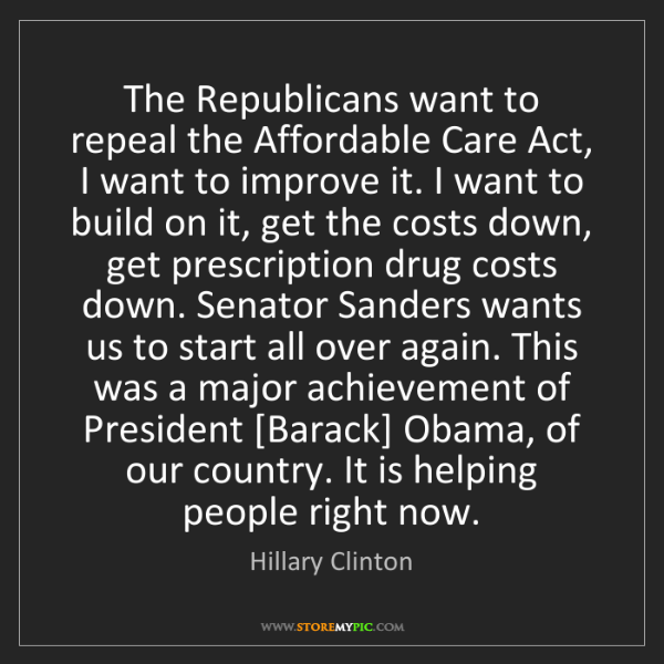 Hillary Clinton: The Republicans want to repeal the Affordable Care Act,...