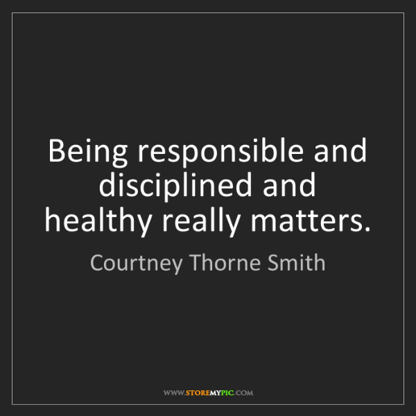 Courtney Thorne Smith: Being responsible and disciplined and healthy really...
