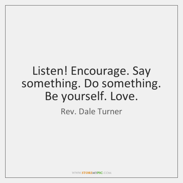 Listen! Encourage. Say something. Do something. Be yourself. Love.