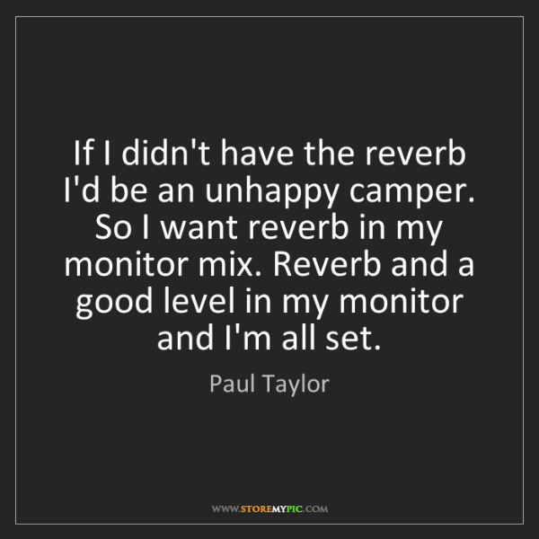 Paul Taylor: If I didn't have the reverb I'd be an unhappy camper....