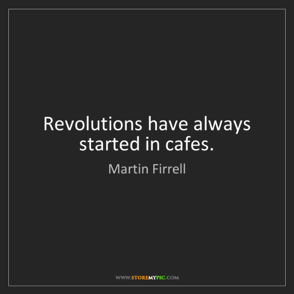 Martin Firrell: Revolutions have always started in cafes.