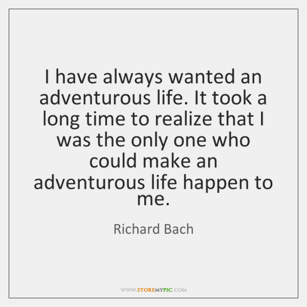 I have always wanted an adventurous life. It took a long time ...