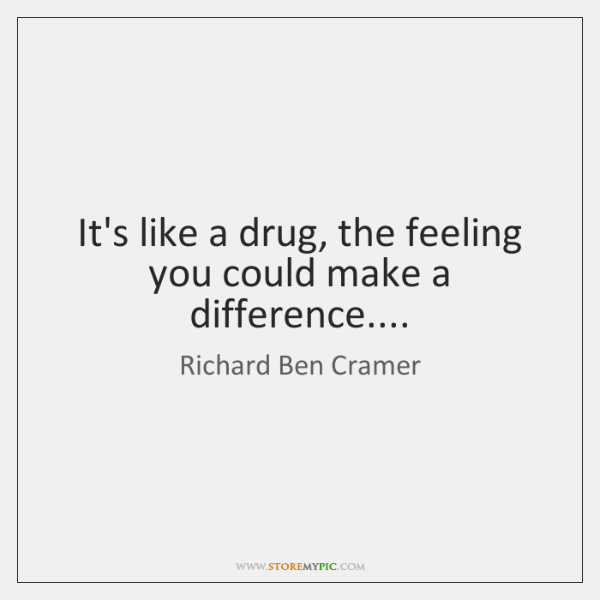 It's like a drug, the feeling you could make a difference....