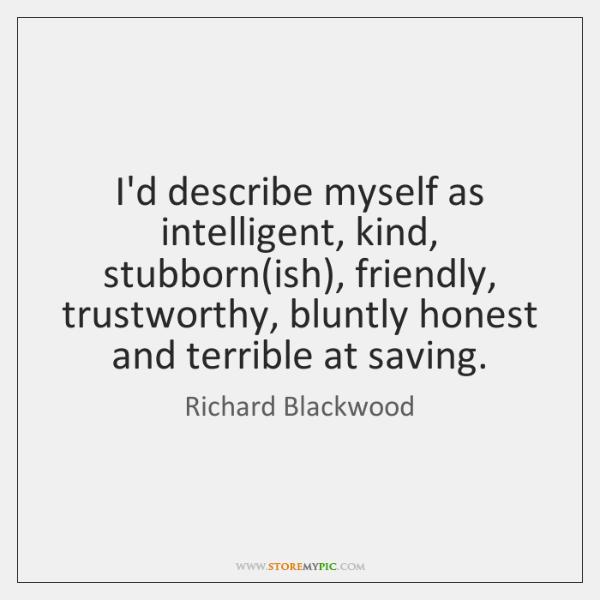 I'd describe myself as intelligent, kind, stubborn(ish), friendly, trustworthy, bluntly honest ...