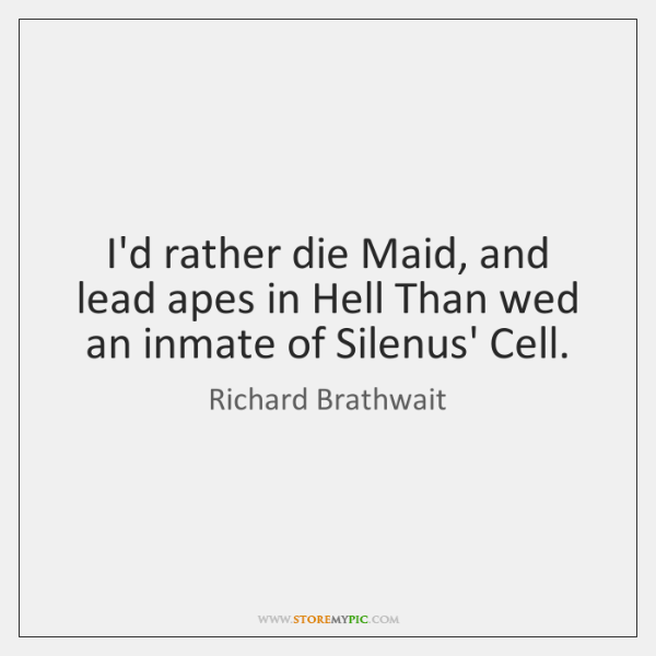 I'd rather die Maid, and lead apes in Hell Than wed an ...